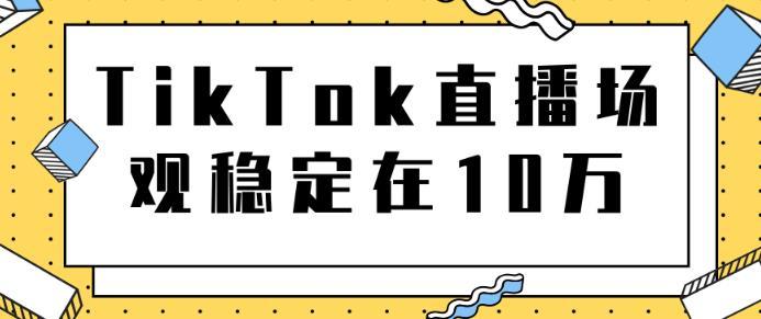 TikTok直播场观稳定在10万,导流独立站转化率1:5000实操讲解